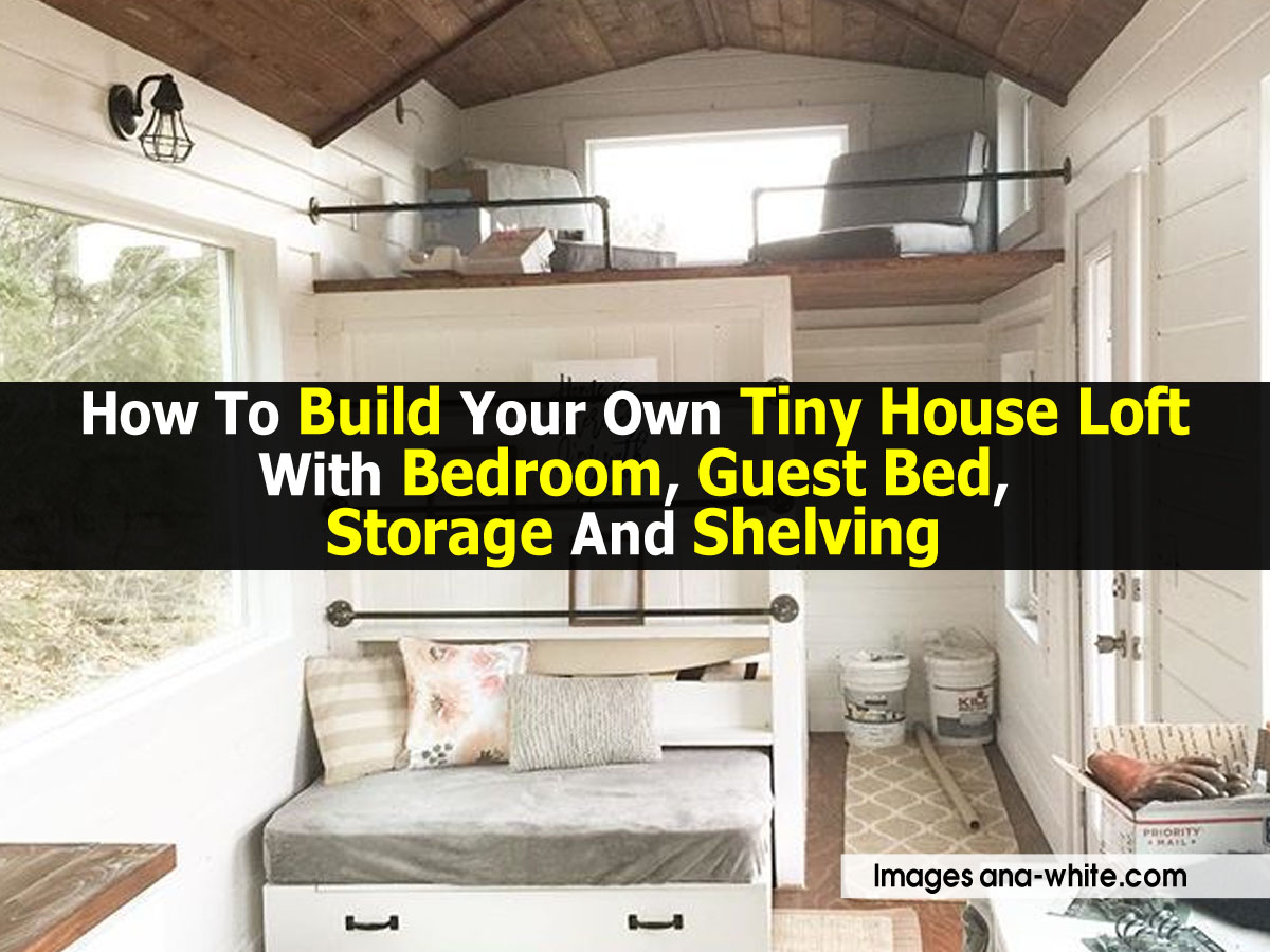 How To Build Your Own Tiny House Loft With Bedroom, Guest